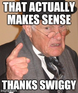 Back In My Day Meme | THAT ACTUALLY MAKES SENSE THANKS SWIGGY | image tagged in memes,back in my day | made w/ Imgflip meme maker