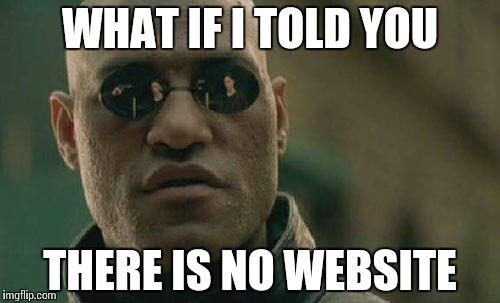 Matrix Morpheus Meme | WHAT IF I TOLD YOU THERE IS NO WEBSITE | image tagged in memes,matrix morpheus | made w/ Imgflip meme maker