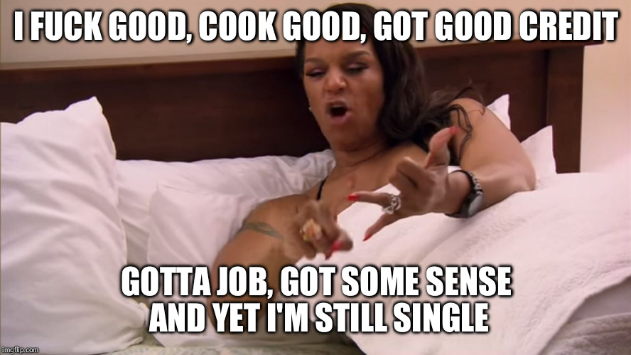 I F**K GOOD, COOK GOOD, GOT GOOD CREDIT GOTTA JOB, GOT SOME SENSE AND YET I'M STILL SINGLE | image tagged in single | made w/ Imgflip meme maker