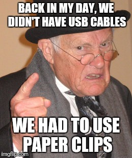Back In My Day Meme | BACK IN MY DAY, WE DIDN'T HAVE USB CABLES WE HAD TO USE PAPER CLIPS | image tagged in memes,back in my day | made w/ Imgflip meme maker