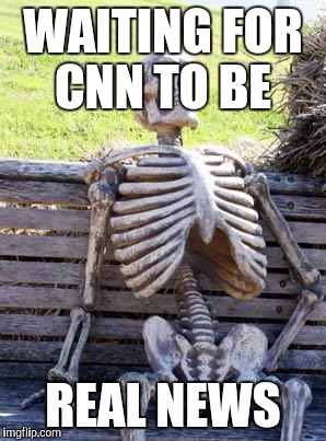 Waiting Skeleton Meme | WAITING FOR CNN TO BE REAL NEWS | image tagged in memes,waiting skeleton | made w/ Imgflip meme maker