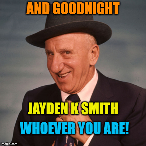 AND GOODNIGHT JAYDEN K SMITH WHOEVER YOU ARE! | image tagged in jimmy durante | made w/ Imgflip meme maker