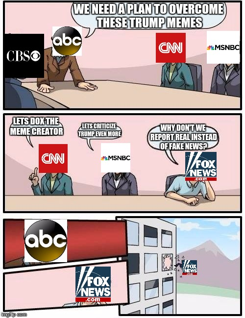 Mainstream media discussion infowars.com | WE NEED A PLAN TO OVERCOME THESE TRUMP MEMES LETS DOX THE MEME CREATOR LETS CRITICIZE TRUMP EVEN MORE WHY DON'T WE REPORT REAL INSTEAD OF FA | image tagged in memes,boardroom meeting suggestion | made w/ Imgflip meme maker