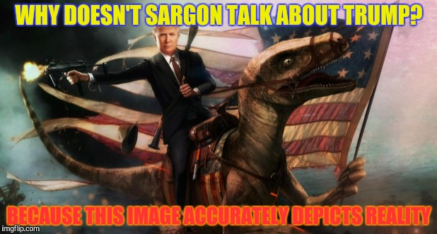 WHY DOESN'T SARGON TALK ABOUT TRUMP? BECAUSE THIS IMAGE ACCURATELY DEPICTS REALITY | made w/ Imgflip meme maker