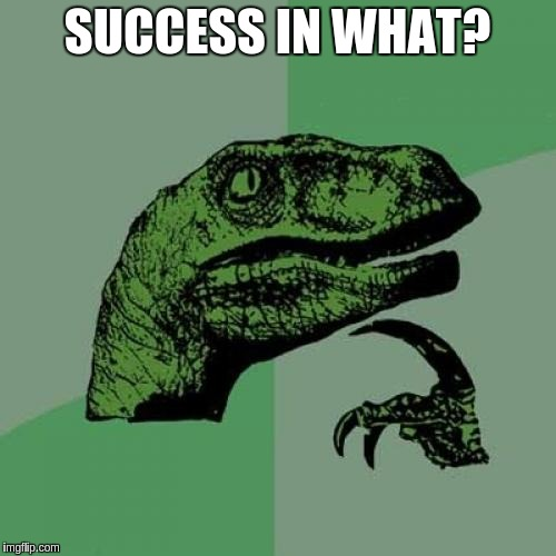 Philosoraptor Meme | SUCCESS IN WHAT? | image tagged in memes,philosoraptor | made w/ Imgflip meme maker