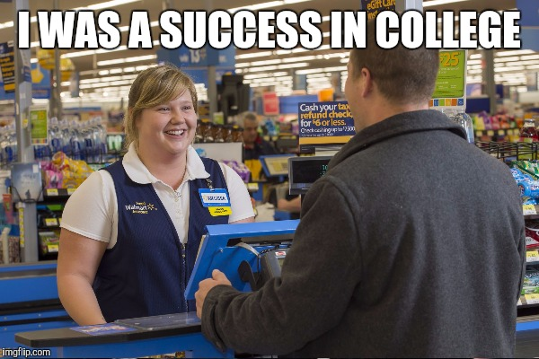 I WAS A SUCCESS IN COLLEGE | made w/ Imgflip meme maker