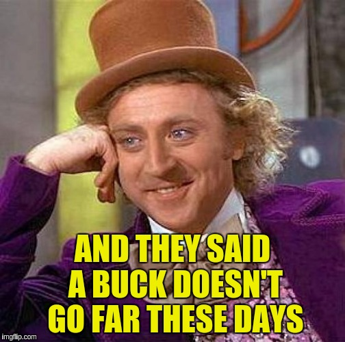 Creepy Condescending Wonka Meme | AND THEY SAID A BUCK DOESN'T GO FAR THESE DAYS | image tagged in memes,creepy condescending wonka | made w/ Imgflip meme maker