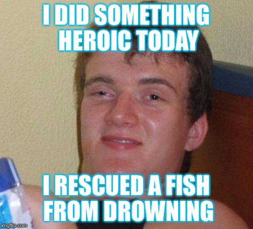 10 Guy Meme | I DID SOMETHING HEROIC TODAY I RESCUED A FISH FROM DROWNING | image tagged in memes,10 guy | made w/ Imgflip meme maker