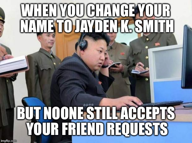 Maybe he just needs some friends... | WHEN YOU CHANGE YOUR NAME TO JAYDEN K. SMITH BUT NOONE STILL ACCEPTS YOUR FRIEND REQUESTS | image tagged in kim jung un,memes,facebook,denied,no friends | made w/ Imgflip meme maker