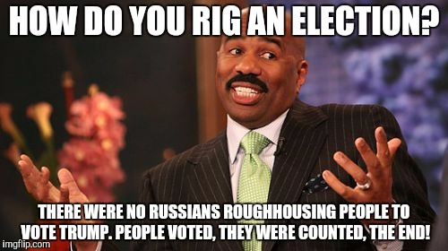 Steve Harvey Meme | HOW DO YOU RIG AN ELECTION? THERE WERE NO RUSSIANS ROUGHHOUSING PEOPLE TO VOTE TRUMP. PEOPLE VOTED, THEY WERE COUNTED, THE END! | image tagged in memes,steve harvey | made w/ Imgflip meme maker