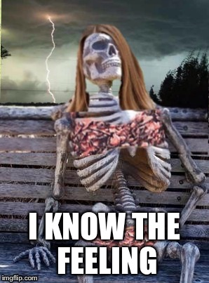 Waiting skeleton storm | I KNOW THE FEELING | image tagged in waiting skeleton storm | made w/ Imgflip meme maker