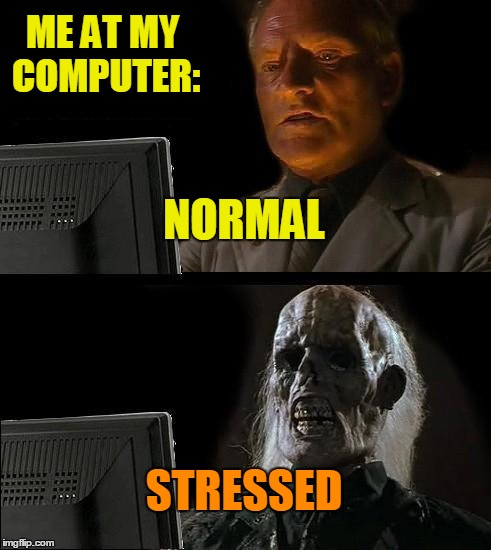 Ill Just Wait Here Meme | NORMAL STRESSED ME AT MY COMPUTER: | image tagged in memes,ill just wait here | made w/ Imgflip meme maker
