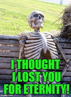 Waiting Skeleton Meme | I THOUGHT I LOST YOU FOR ETERNITY! | image tagged in memes,waiting skeleton | made w/ Imgflip meme maker