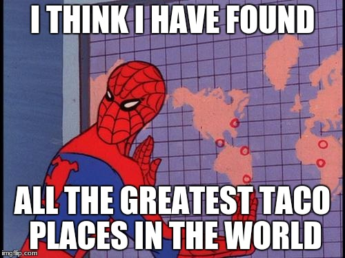 spiderman map | I THINK I HAVE FOUND ALL THE GREATEST TACO PLACES IN THE WORLD | image tagged in spiderman map | made w/ Imgflip meme maker