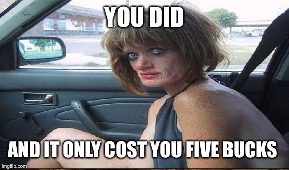 YOU DID AND IT ONLY COST YOU FIVE BUCKS | made w/ Imgflip meme maker