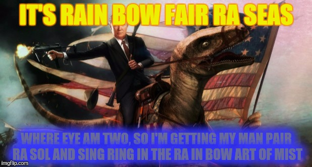 IT'S RAIN BOW FAIR RA SEAS WHERE EYE AM TWO, SO I'M GETTING MY MAN PAIR RA SOL AND SING RING IN THE RA IN BOW ART OF MIST | made w/ Imgflip meme maker