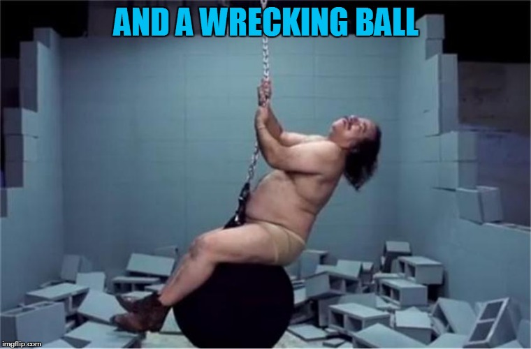 AND A WRECKING BALL | made w/ Imgflip meme maker