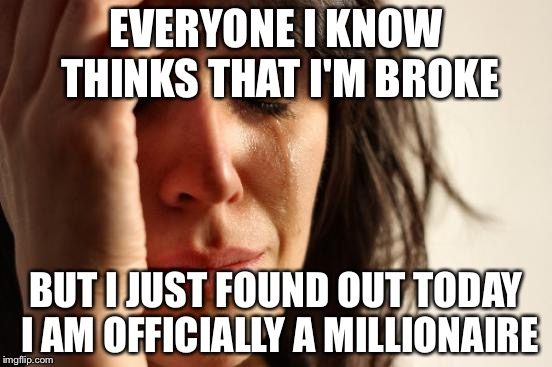 First World Problems Meme | EVERYONE I KNOW THINKS THAT I'M BROKE BUT I JUST FOUND OUT TODAY I AM OFFICIALLY A MILLIONAIRE | image tagged in memes,first world problems | made w/ Imgflip meme maker