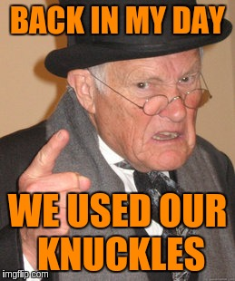 Back In My Day Meme | BACK IN MY DAY WE USED OUR KNUCKLES | image tagged in memes,back in my day | made w/ Imgflip meme maker
