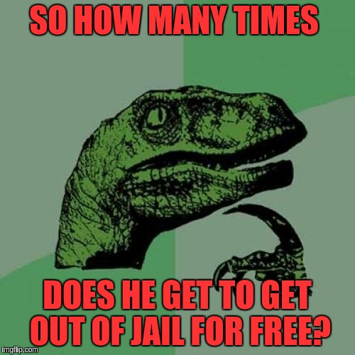 Philosoraptor Meme | SO HOW MANY TIMES DOES HE GET TO GET OUT OF JAIL FOR FREE? | image tagged in memes,philosoraptor | made w/ Imgflip meme maker