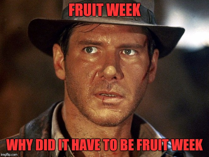Y'all don't even play about bringing that back | FRUIT WEEK WHY DID IT HAVE TO BE FRUIT WEEK | image tagged in indiana jones | made w/ Imgflip meme maker
