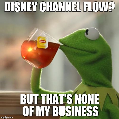 But Thats None Of My Business Meme | DISNEY CHANNEL FLOW? BUT THAT'S NONE OF MY BUSINESS | image tagged in memes,but thats none of my business,kermit the frog | made w/ Imgflip meme maker