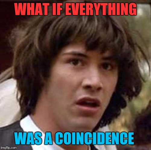 Conspiracy Keanu Meme | WHAT IF EVERYTHING WAS A COINCIDENCE | image tagged in memes,conspiracy keanu | made w/ Imgflip meme maker