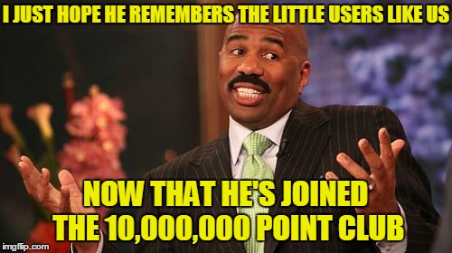 Steve Harvey Meme | I JUST HOPE HE REMEMBERS THE LITTLE USERS LIKE US NOW THAT HE'S JOINED THE 10,000,000 POINT CLUB | image tagged in memes,steve harvey | made w/ Imgflip meme maker
