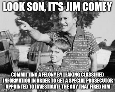 Look son | LOOK SON, IT'S JIM COMEY COMMITTING A FELONY BY LEAKING CLASSIFIED INFORMATION IN ORDER TO GET A SPECIAL PROSECUTOR APPOINTED TO INVESTIGATE | image tagged in look son | made w/ Imgflip meme maker