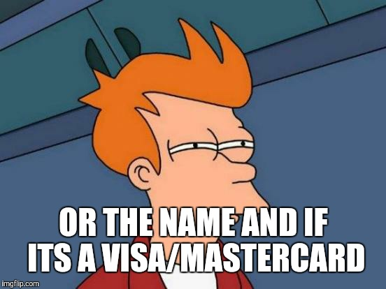 Futurama Fry Meme | OR THE NAME AND IF ITS A VISA/MASTERCARD | image tagged in memes,futurama fry | made w/ Imgflip meme maker