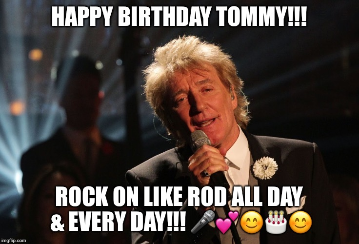 Happy Birthday Laura | HAPPY BIRTHDAY TOMMY!!! ROCK ON LIKE ROD ALL DAY & EVERY DAY!!!  | image tagged in happy birthday laura | made w/ Imgflip meme maker