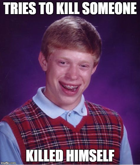 Bad Luck Brian Meme | TRIES TO KILL SOMEONE KILLED HIMSELF | image tagged in memes,bad luck brian | made w/ Imgflip meme maker