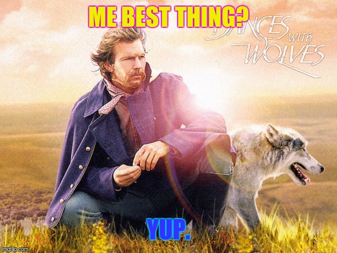 ME BEST THING? YUP. | made w/ Imgflip meme maker