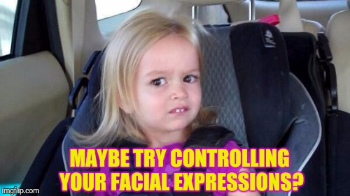 MAYBE TRY CONTROLLING YOUR FACIAL EXPRESSIONS? | made w/ Imgflip meme maker
