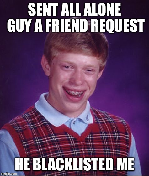Bad Luck Brian Meme | SENT ALL ALONE GUY A FRIEND REQUEST HE BLACKLISTED ME | image tagged in memes,bad luck brian | made w/ Imgflip meme maker