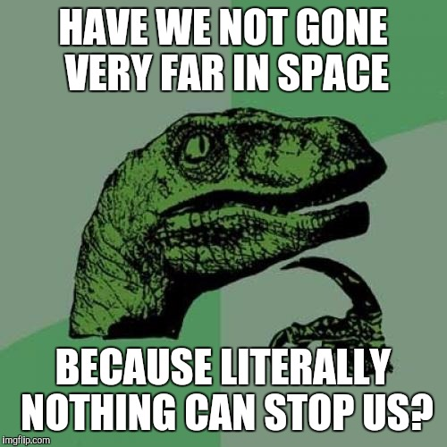 Maybe we Just Won't Reach Interstellar Space... | HAVE WE NOT GONE VERY FAR IN SPACE BECAUSE LITERALLY NOTHING CAN STOP US? | image tagged in memes,philosoraptor | made w/ Imgflip meme maker