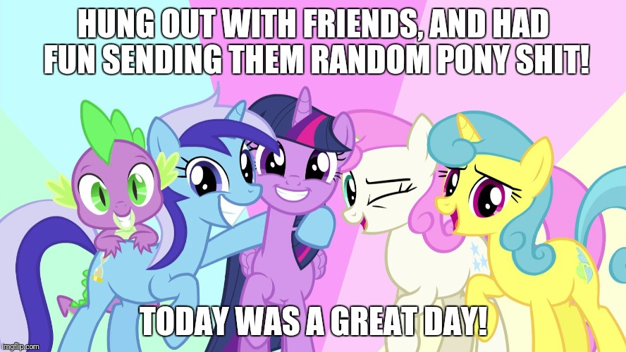I shall mark it down: 7/10/17 | HUNG OUT WITH FRIENDS, AND HAD FUN SENDING THEM RANDOM PONY SHIT! TODAY WAS A GREAT DAY! | image tagged in fascinated ponies,memes,it was a good day,ponies,xanderbrony,friends | made w/ Imgflip meme maker