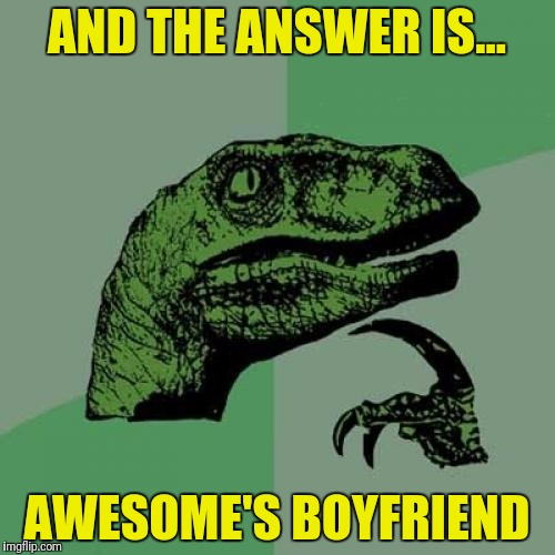 Philosoraptor Meme | AND THE ANSWER IS... AWESOME'S BOYFRIEND | image tagged in memes,philosoraptor | made w/ Imgflip meme maker