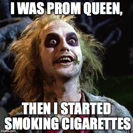 Beetlejuice | I WAS PROM QUEEN, THEN I STARTED SMOKING CIGARETTES | image tagged in beetlejuice | made w/ Imgflip meme maker