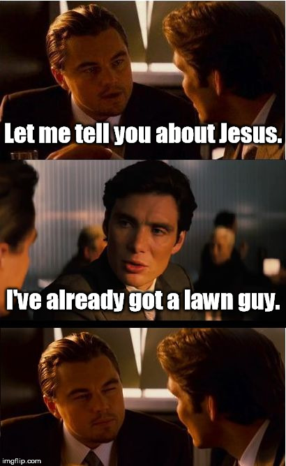Have you heard the good news? | Let me tell you about Jesus. I've already got a lawn guy. | image tagged in memes,inception | made w/ Imgflip meme maker