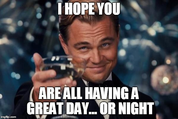Whatever the time is for you, fellow imgfliper! | I HOPE YOU ARE ALL HAVING A GREAT DAY... OR NIGHT | image tagged in memes,leonardo dicaprio cheers | made w/ Imgflip meme maker