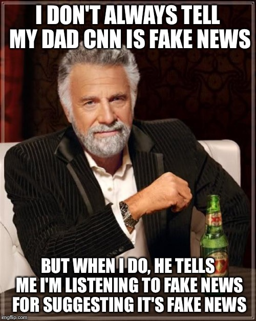 The Most Interesting Man In The World Meme | I DON'T ALWAYS TELL MY DAD CNN IS FAKE NEWS BUT WHEN I DO, HE TELLS ME I'M LISTENING TO FAKE NEWS FOR SUGGESTING IT'S FAKE NEWS | image tagged in memes,the most interesting man in the world | made w/ Imgflip meme maker