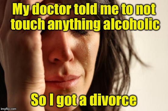 First World Problems Meme | My doctor told me to not touch anything alcoholic So I got a divorce | image tagged in memes,first world problems | made w/ Imgflip meme maker