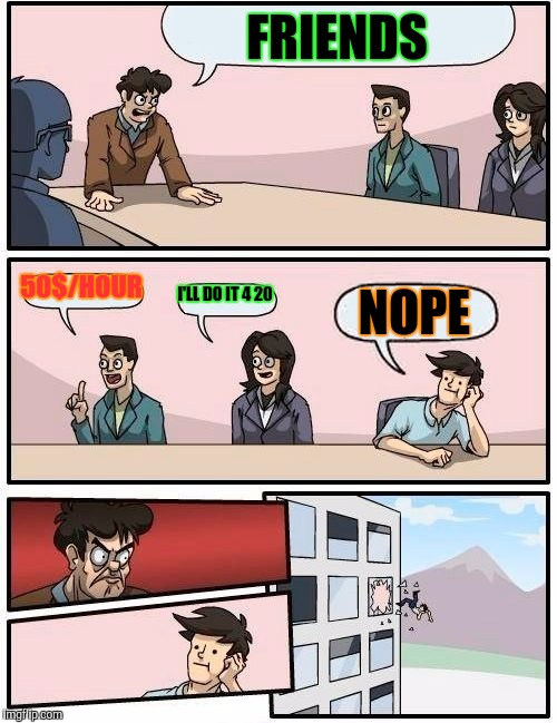 Boardroom Meeting Suggestion Meme | FRIENDS 50$/HOUR I'LL DO IT 4 20 NOPE | image tagged in memes,boardroom meeting suggestion | made w/ Imgflip meme maker