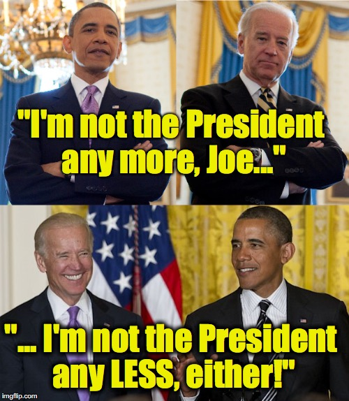 "First Shadow President of the the United States | ""I'm not the President any more, Joe..."" ""... I'm not the President any LESS, either!"" 