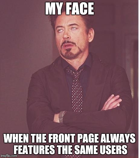 Front Page Problems | MY FACE WHEN THE FRONT PAGE ALWAYS FEATURES THE SAME USERS | image tagged in memes,face you make robert downey jr,funny,front page | made w/ Imgflip meme maker