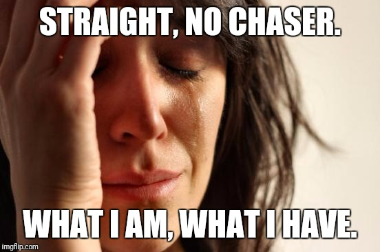 First World Problems Meme | STRAIGHT, NO CHASER. WHAT I AM, WHAT I HAVE. | image tagged in memes,first world problems | made w/ Imgflip meme maker