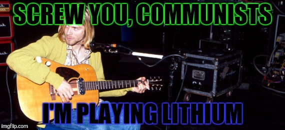 SCREW YOU, COMMUNISTS I'M PLAYING LITHIUM | made w/ Imgflip meme maker