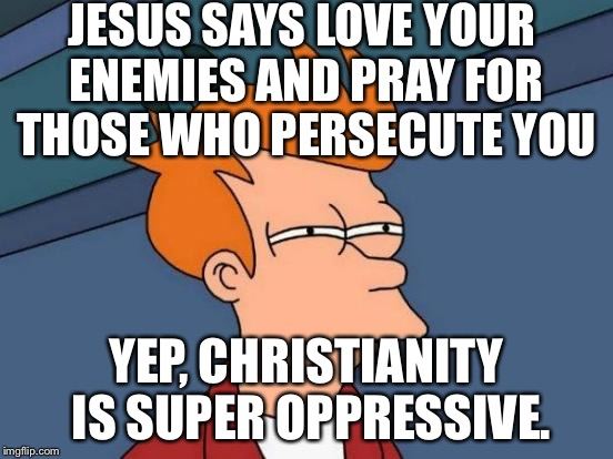 Futurama Fry Meme | JESUS SAYS LOVE YOUR ENEMIES AND PRAY FOR THOSE WHO PERSECUTE YOU YEP, CHRISTIANITY IS SUPER OPPRESSIVE. | image tagged in memes,futurama fry | made w/ Imgflip meme maker