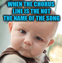Skeptical Baby Meme | WHEN THE CHORUS LINE IS THE NOT THE NAME OF THE SONG | image tagged in memes,skeptical baby | made w/ Imgflip meme maker